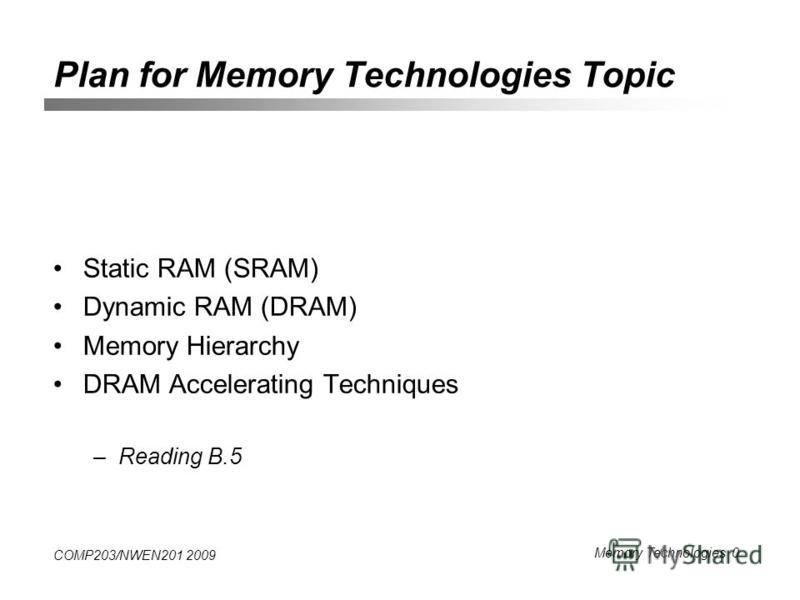 COMP203/NWEN201 2009 Memory Technologies 0 Plan for Memory Technologies Topic Static RAM (SRAM) Dynamic RAM (DRAM) Memory Hierarchy DRAM Accelerating Techniques –Reading B.5