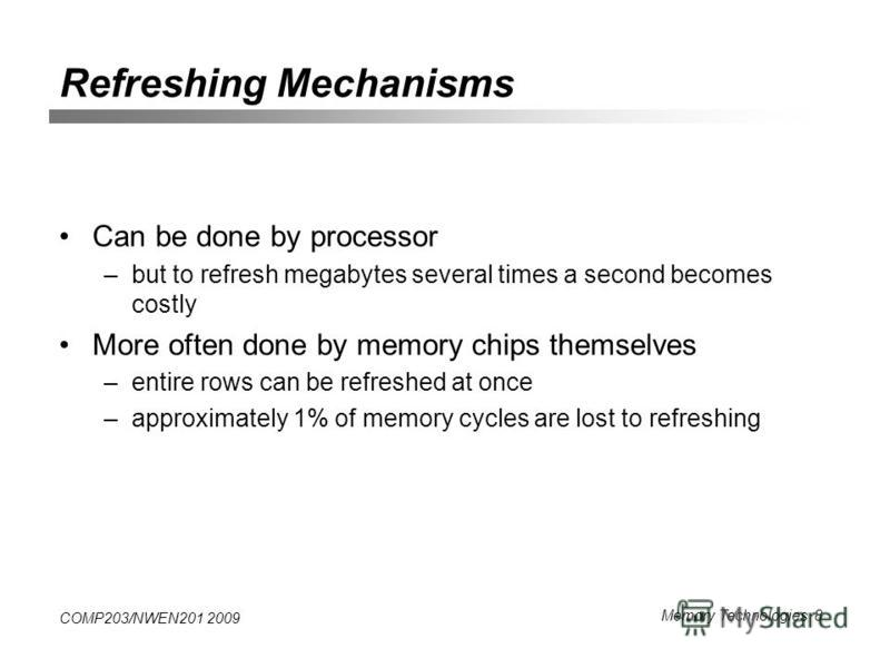 COMP203/NWEN201 2009 Memory Technologies 8 Refreshing Mechanisms Can be done by processor –but to refresh megabytes several times a second becomes costly More often done by memory chips themselves –entire rows can be refreshed at once –approximately