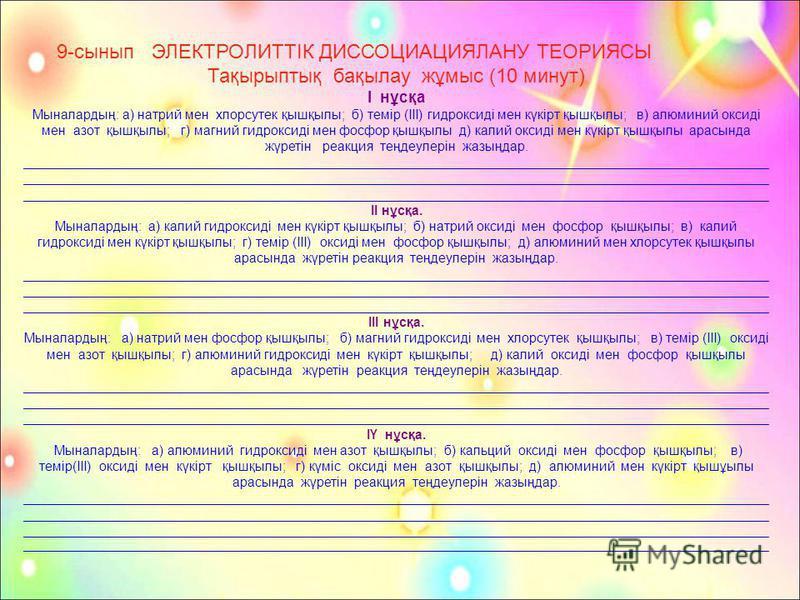 9-сынып ЭЛЕКТРОЛИТТIК ДИССОЦИАЦИЯЛАНУ ТЕОРИЯСЫ Тақырыптық бақылау жұмыс (10 минут) I нұсқа Мыналардың: а) натрий мен хлорсутек қышқылы; б) темiр (III) гидроксидi мен күкiрт қышқылы; в) алюминий оксидi мен азот қышқылы; г) магний гидроксидi мен фосфор