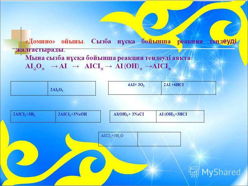 « Домино » ойыны. Сызба нұсқа бойынша реакция теңдеуді жалғастырады. Мына сызба нұсқа бойынша реакция теңдеуді аяқта : АІ 2 О 3 АІ АІСІ 3 АІ ( ОН ) 3 АІСІ 3 2АІ 2 О 3 4АІ+ 3О 2 2АІ +6НСІ 2АІСІ 3 +3Н 2 2АІСІ 3 +3ΝаОН АІ(ОН) 3 + 3ΝаСІАІ (ОН) 3 +3НСІ АІ