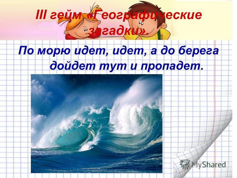 III гейм «Географические загадки». По морю идет, идет, а до берега дойдет тут и пропадет.