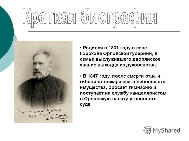 Родился в 1831 году в селе Горохове Орловской губернии, в семье выслужившего дворянское звание выходца из духовенства. В 1847 году, после смерти отца и гибели от пожара всего небольшого имущества, бросает гимназию и поступает на службу канцеляристом