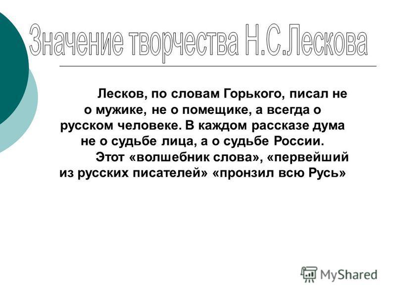 Лесков, по словам Горького, писал не о мужике, не о помещике, а всегда о русском человеке. В каждом рассказе дума не о судьбе лица, а о судьбе России. Этот «волшебник слова», «первейший из русских писателей» «пронзил всю Русь»