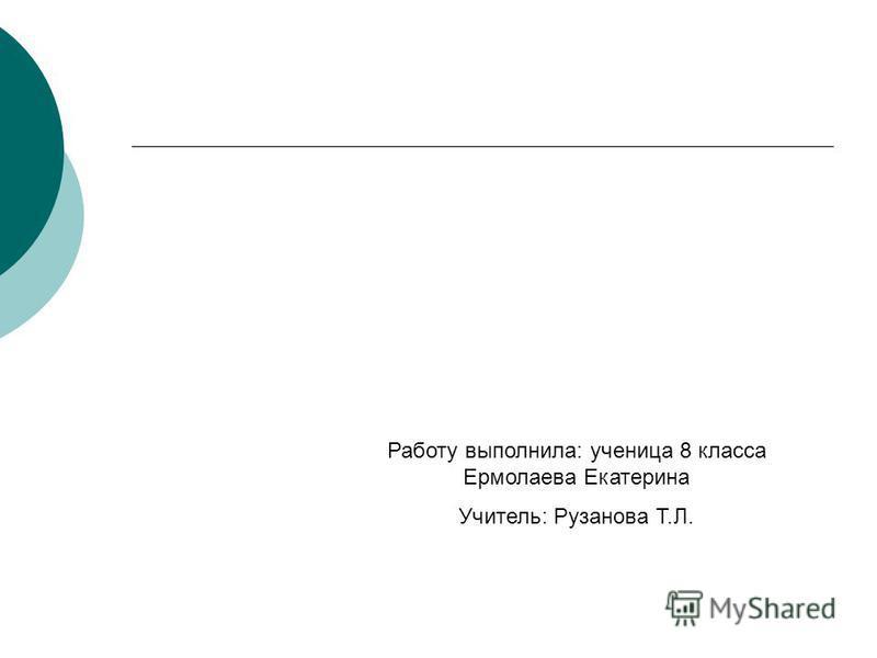 Работу выполнила: ученица 8 класса Ермолаева Екатерина Учитель: Рузанова Т.Л.