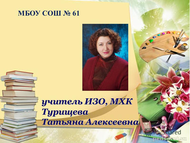 учитель ИЗО, МХК Турищева Татьяна Алексеевна МБОУ СОШ 61