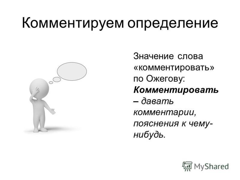Комментируем определение Значение слова «комментировать» по Ожегову: Комментировать – давать комментарии, пояснения к чему- нибудь.