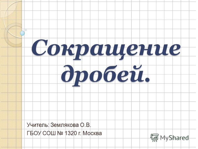 Сокращение дробей. Учитель: Землякова О.В. ГБОУ СОШ 1320 г. Москва