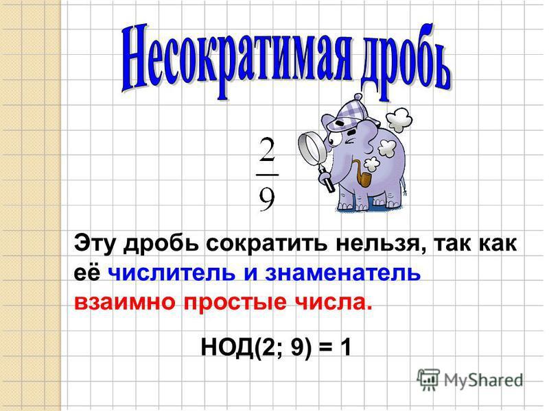 Эту дробь сократить нельзя, так как её числитель и знаменатель взаимно простые числа. НОД(2; 9) = 1
