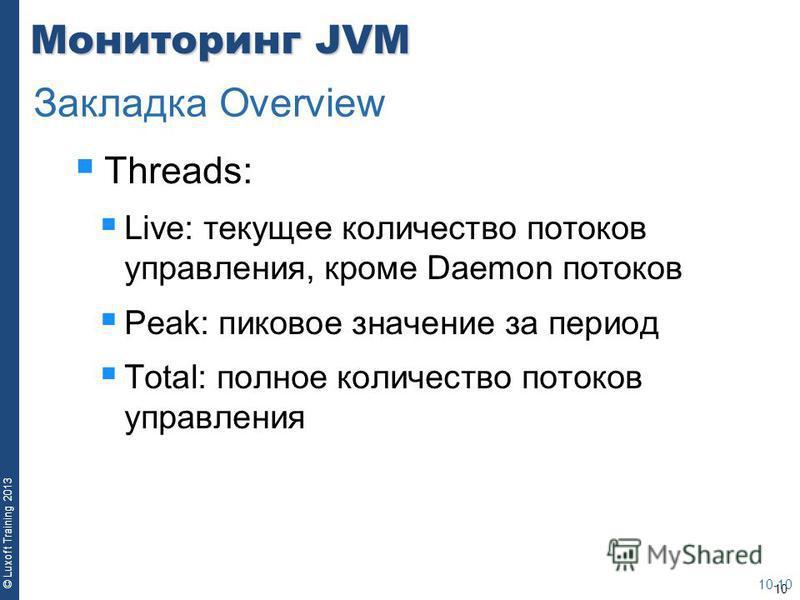 10 © Luxoft Training 2013 Мониторинг JVM Threads: Live: текущее количество потоков управления, кроме Daemon потоков Peak: пиковое значение за период Total: полное количество потоков управления 10-10 Закладка Overview