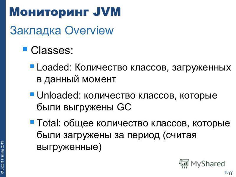 11 © Luxoft Training 2013 Мониторинг JVM Classes: Loaded: Количество классов, загруженных в данный момент Unloaded: количество классов, которые были выгружены GC Total: общее количество классов, которые были загружены за период (считая выгруженные) 1