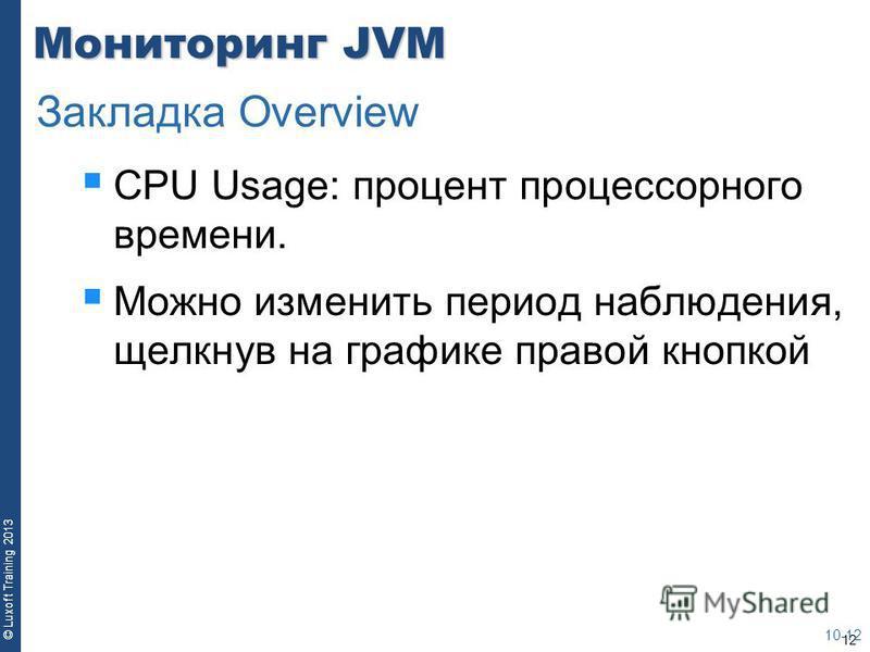 12 © Luxoft Training 2013 Мониторинг JVM CPU Usage: процент процессорного времени. Можно изменить период наблюдения, щелкнув на графике правой кнопкой 10-12 Закладка Overview