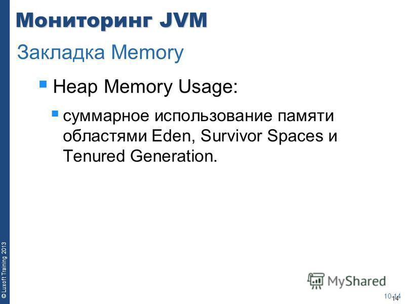 14 © Luxoft Training 2013 Мониторинг JVM Heap Memory Usage: суммарное использование памяти областями Eden, Survivor Spaces и Tenured Generation. 10-14 Закладка Memory