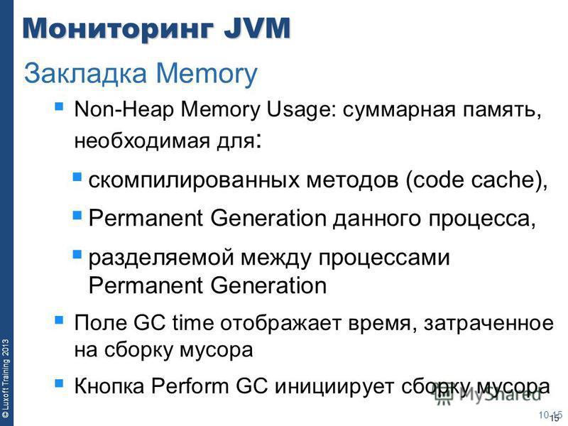 15 © Luxoft Training 2013 Мониторинг JVM Non-Heap Memory Usage: суммарная память, необходимая для : скомпилированных методов (code cache), Permanent Generation данного процесса, разделяемой между процессами Permanent Generation Поле GC time отображае