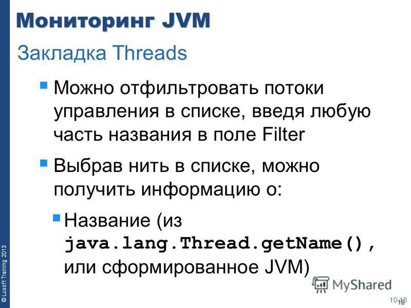 18 © Luxoft Training 2013 Мониторинг JVM Можно отфильтровать потоки управления в списке, введя любую часть названия в поле Filter Выбрав нить в списке, можно получить информацию о: Название (из java.lang.Thread.getName(), или сформированное JVM) 10-1