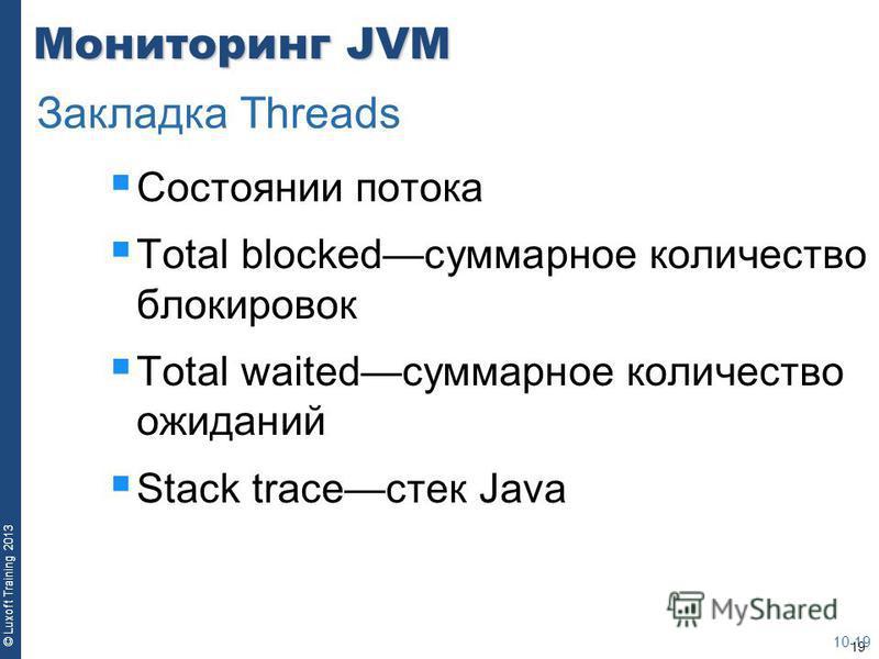 19 © Luxoft Training 2013 Мониторинг JVM Состоянии потока Total blockedсуммарное количество блокировок Total waitedсуммарное количество ожиданий Stack traceстек Java 10-19 Закладка Threads