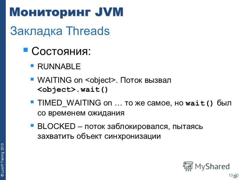 20 © Luxoft Training 2013 Мониторинг JVM Состояния: RUNNABLE WAITING on. Поток вызвал.wait() TIMED_WAITING on … то же самое, но wait() был со временем ожидания BLOCKED – поток заблокировался, пытаясь захватить объект синхронизации 10-20 Закладка Thre