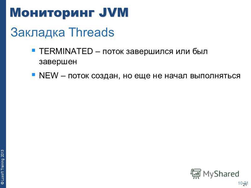 21 © Luxoft Training 2013 Мониторинг JVM TERMINATED – поток завершился или был завершен NEW – поток создан, но еще не начал выполняться 10-21 Закладка Threads