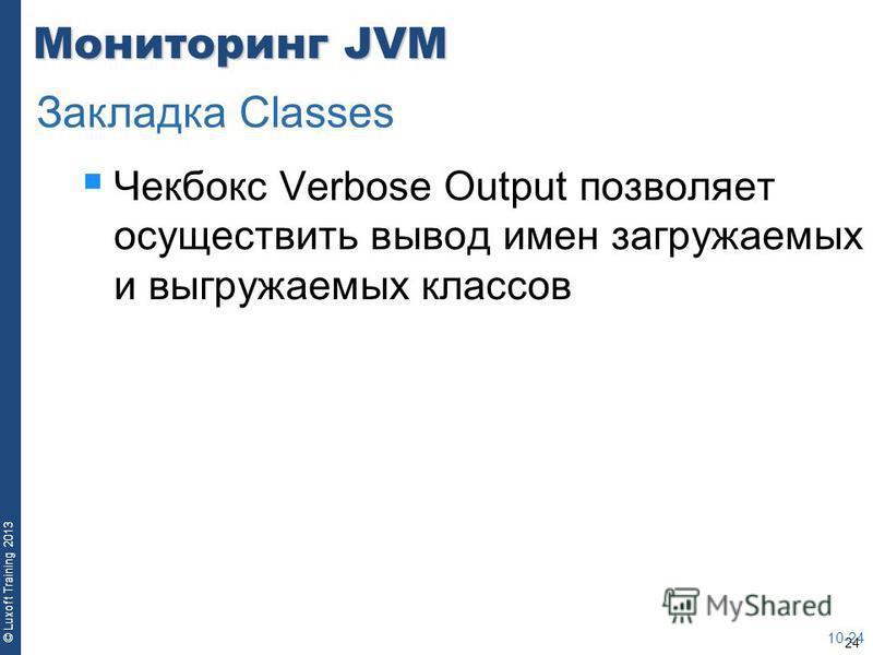 24 © Luxoft Training 2013 Мониторинг JVM Чекбокс Verbose Output позволяет осуществить вывод имен загружаемых и выгружаемых классов 10-24 Закладка Classes