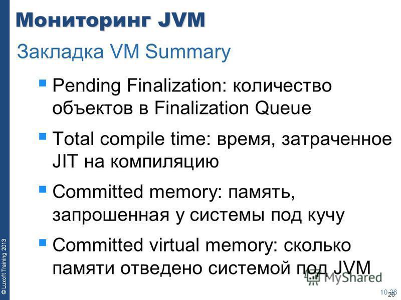 26 © Luxoft Training 2013 Мониторинг JVM Pending Finalization: количество объектов в Finalization Queue Total compile time: время, затраченное JIT на компиляцию Committed memory: память, запрошенная у системы под кучу Committed virtual memory: скольк