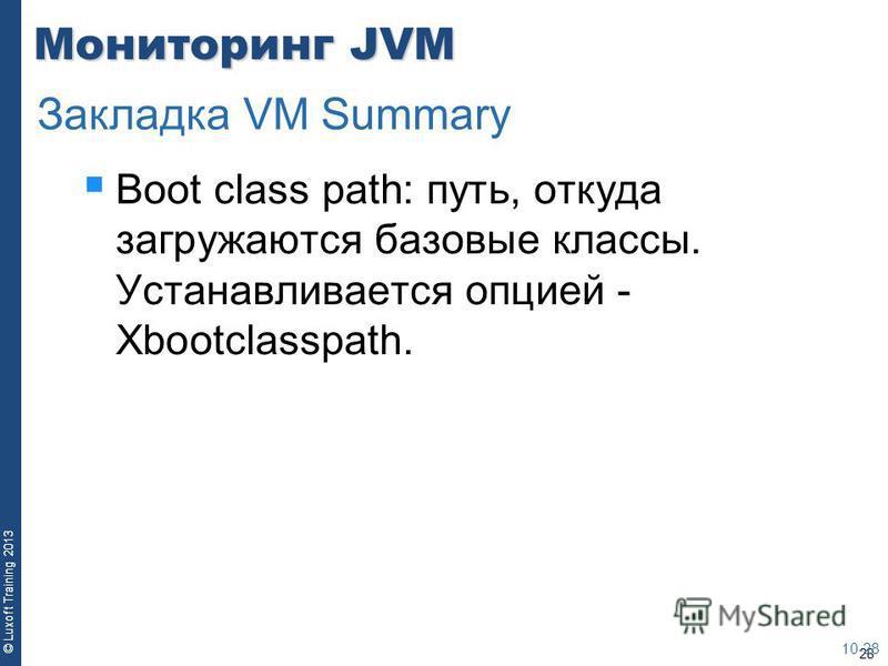 28 © Luxoft Training 2013 Мониторинг JVM Boot class path: путь, откуда загружаются базовые классы. Устанавливается опцией - Xbootclasspath. 10-28 Закладка VM Summary