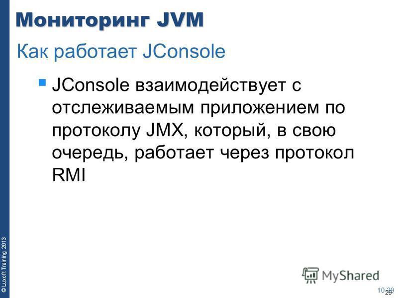 29 © Luxoft Training 2013 Мониторинг JVM JConsole взаимодействует с отслеживаемым приложением по протоколу JMX, который, в свою очередь, работает через протокол RMI 10-29 Как работает JConsole