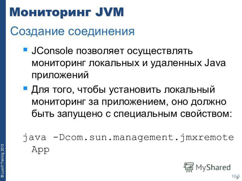 3 © Luxoft Training 2013 Мониторинг JVM JConsole позволяет осуществлять мониторинг локальных и удаленных Java приложений Для того, чтобы установить локальный мониторинг за приложением, оно должно быть запущено с специальным свойством: java -Dcom.sun.