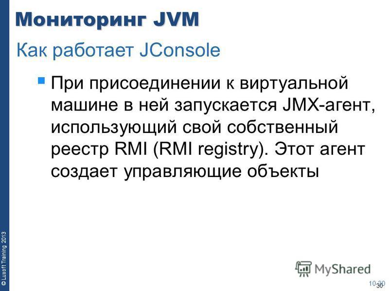 30 © Luxoft Training 2013 Мониторинг JVM При присоединении к виртуальной машине в ней запускается JMX-агент, использующий свой собственный реестр RMI (RMI registry). Этот агент создает управляющие объекты 10-30 Как работает JConsole