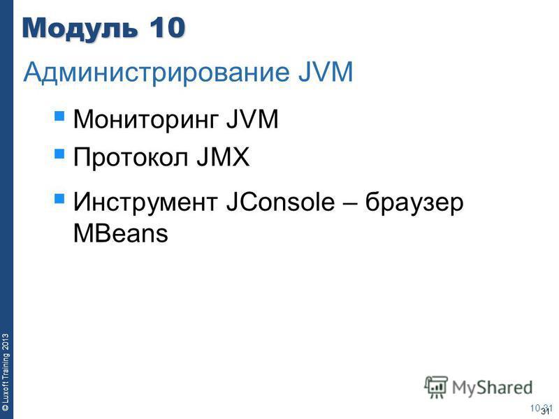 31 © Luxoft Training 2013 Модуль 10 Мониторинг JVM Протокол JMX Инструмент JConsole – браузер MBeans 10-31 Администрирование JVM
