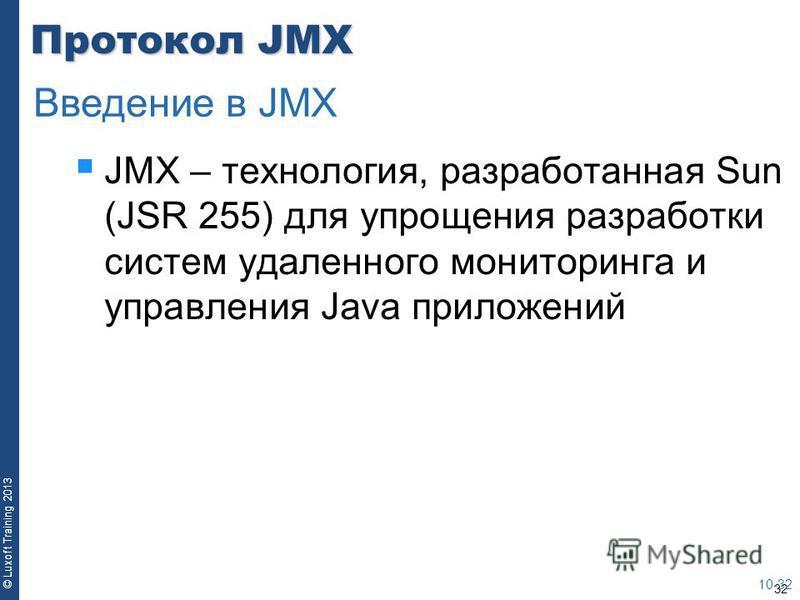 32 © Luxoft Training 2013 Протокол JMX JMX – технология, разработанная Sun (JSR 255) для упрощения разработки систем удаленного мониторинга и управления Java приложений 10-32 Введение в JMX