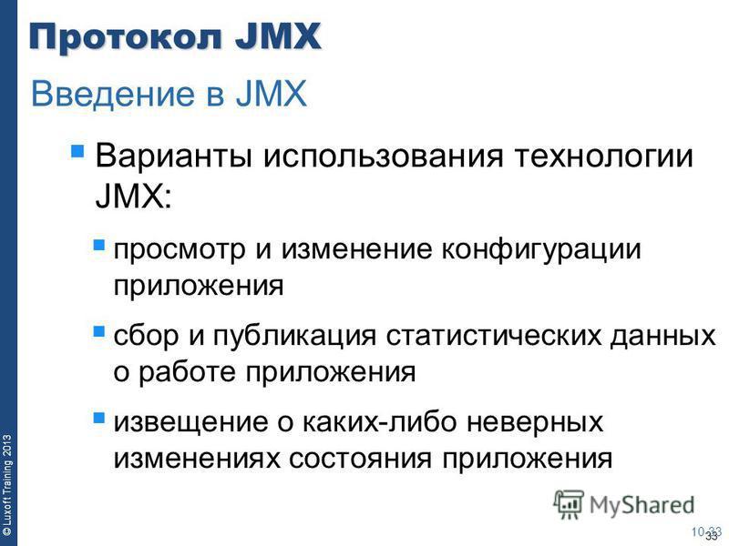 33 © Luxoft Training 2013 Протокол JMX Варианты использования технологии JMX: просмотр и изменение конфигурации приложения сбор и публикация статистических данных о работе приложения извещение о каких-либо неверных изменениях состояния приложения 10-