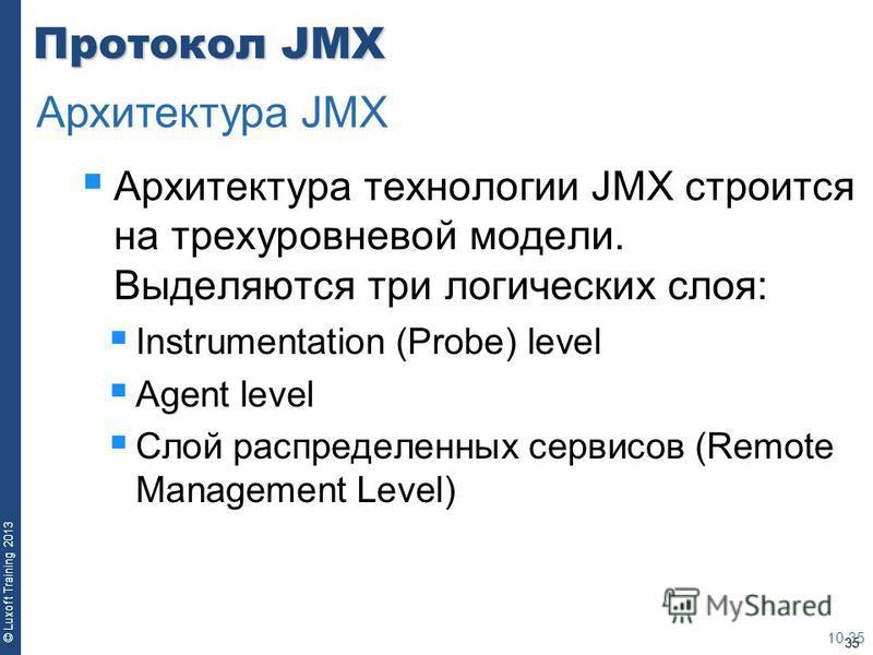 35 © Luxoft Training 2013 Протокол JMX Архитектура технологии JMX строится на трехуровневой модели. Выделяются три логических слоя: Instrumentation (Probe) level Agent level Слой распределенных сервисов (Remote Management Level) 10-35 Архитектура JMX