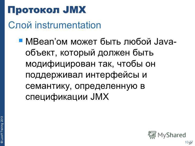 37 © Luxoft Training 2013 Протокол JMX MBeanом может быть любой Java- объект, который должен быть модифицирован так, чтобы он поддерживал интерфейсы и семантику, определенную в спецификации JMX 10-37 Слой instrumentation