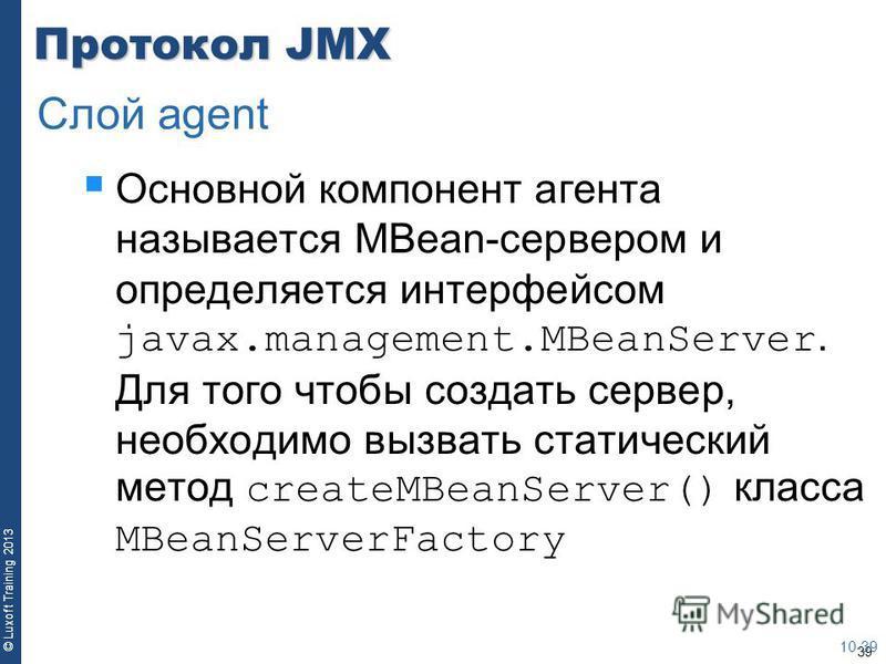 39 © Luxoft Training 2013 Протокол JMX Основной компонент агента называется MBean-сервером и определяется интерфейсом javax.management.MBeanServer. Для того чтобы создать сервер, необходимо вызвать статический метод createMBeanServer() класса MBeanSe