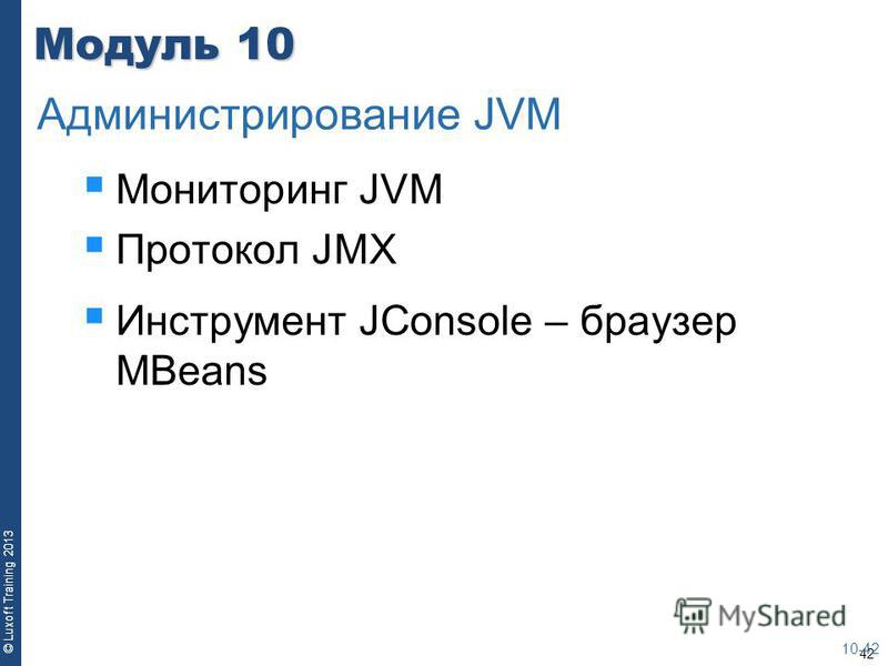 42 © Luxoft Training 2013 Модуль 10 Мониторинг JVM Протокол JMX Инструмент JConsole – браузер MBeans 10-42 Администрирование JVM