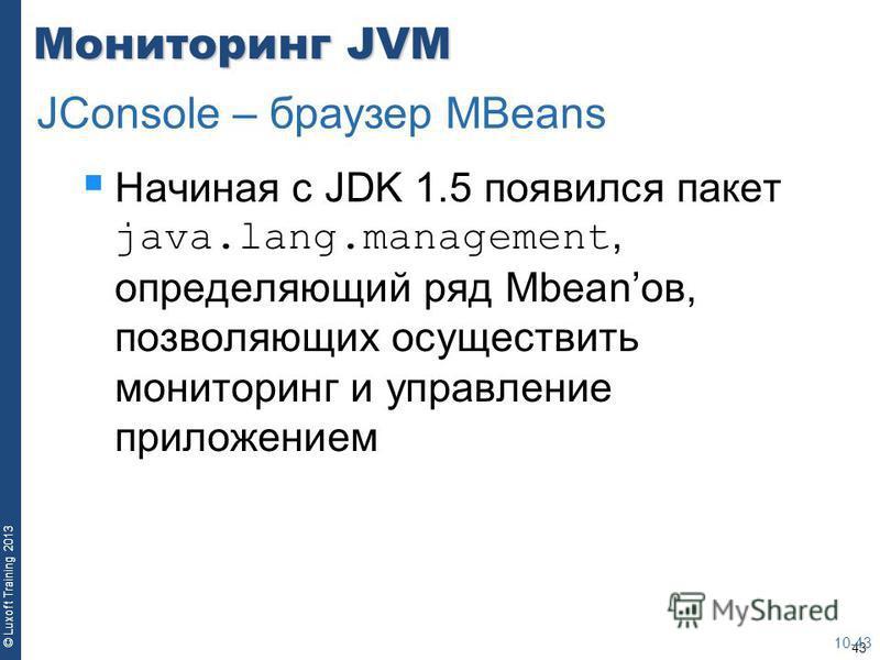 43 © Luxoft Training 2013 Мониторинг JVM Начиная с JDK 1.5 появился пакет java.lang.management, определяющий ряд Mbeanов, позволяющих осуществить мониторинг и управление приложением 10-43 JConsole – браузер MBeans