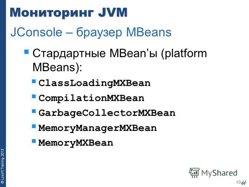 44 © Luxoft Training 2013 Мониторинг JVM Стардартные MBeanы (platform MBeans): ClassLoadingMXBean CompilationMXBean GarbageCollectorMXBean MemoryManagerMXBean MemoryMXBean 10-44 JConsole – браузер MBeans