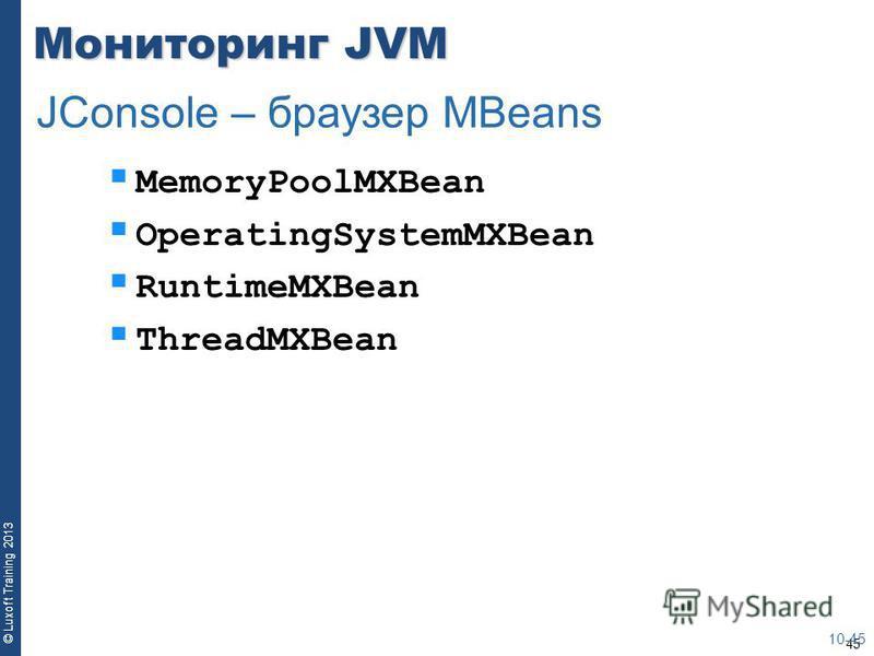 45 © Luxoft Training 2013 Мониторинг JVM MemoryPoolMXBean OperatingSystemMXBean RuntimeMXBean ThreadMXBean 10-45 JConsole – браузер MBeans
