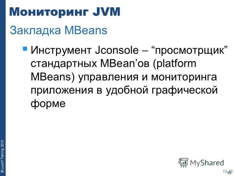 46 © Luxoft Training 2013 Мониторинг JVM Инструмент Jconsole – просмотрщик стандартных MBeanов (platform MBeans) управления и мониторинга приложения в удобной графической форме 10-46 Закладка MBeans