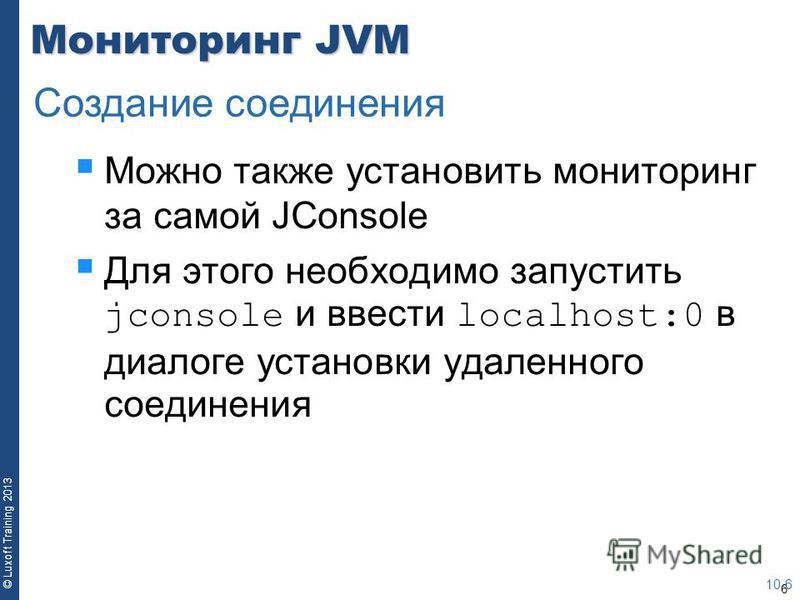 6 © Luxoft Training 2013 Мониторинг JVM Можно также установить мониторинг за самой JConsole Для этого необходимо запустить jconsole и ввести localhost:0 в диалоге установки удаленного соединения 10-6 Создание соединения