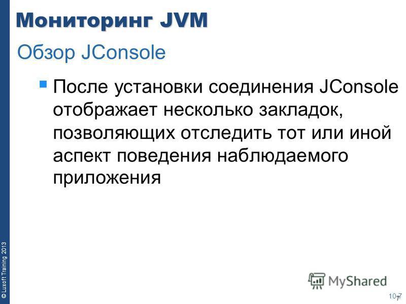 7 © Luxoft Training 2013 Мониторинг JVM После установки соединения JConsole отображает несколько закладок, позволяющих отследить тот или иной аспект поведения наблюдаемого приложения 10-7 Обзор JСonsole