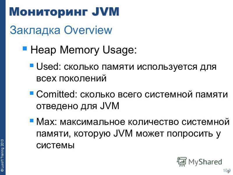 9 © Luxoft Training 2013 Мониторинг JVM Heap Memory Usage: Used: сколько памяти используется для всех поколений Comitted: сколько всего системной памяти отведено для JVM Max: максимальное количество системной памяти, которую JVM может попросить у сис
