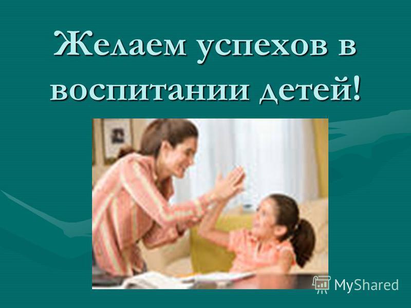 Желаем успехов в воспитании детей!