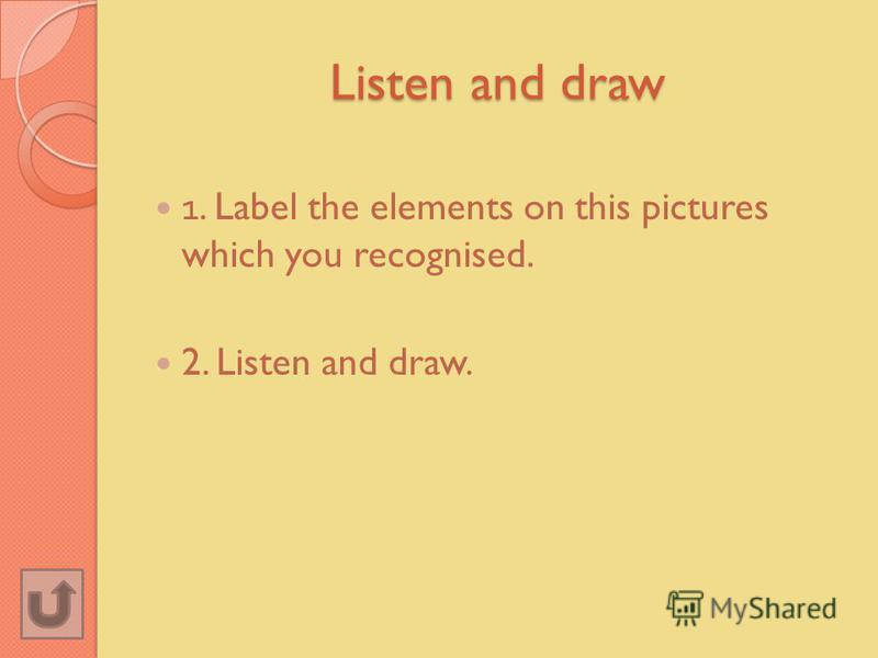 Listen and draw 1. Label the elements on this pictures which you recognised. 2. Listen and draw.