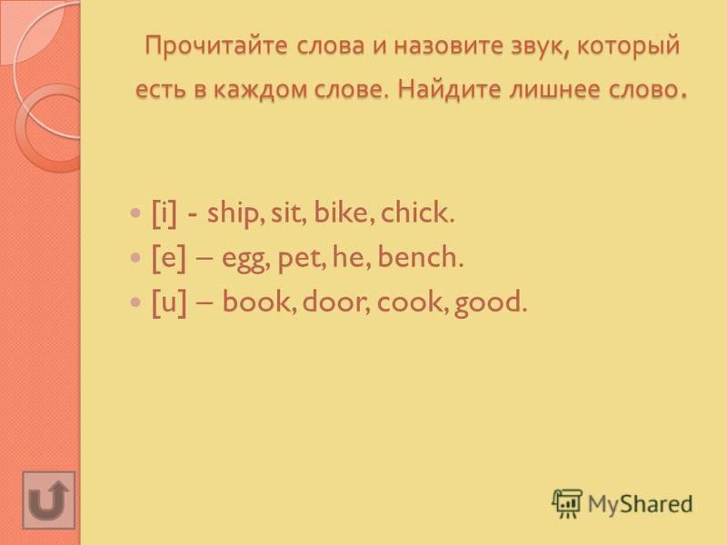 Прочитайте слова и назовите звук, который есть в каждом слове. Найдите лишнее слово. [i] - ship, sit, bike, chick. [e] – egg, pet, he, bench. [u] – book, door, cook, good.