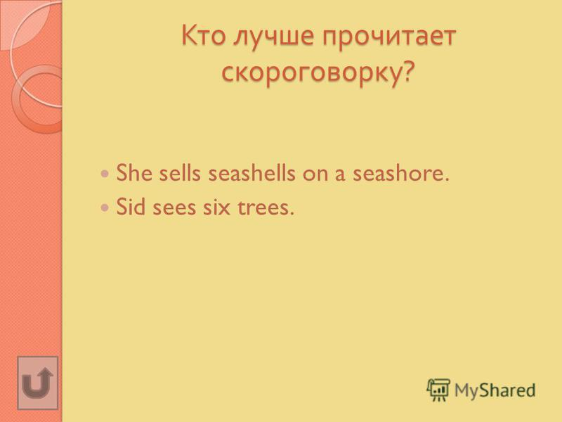 Кто лучше прочитает скороговорку ? She sells seashells on a seashore. Sid sees six trees.