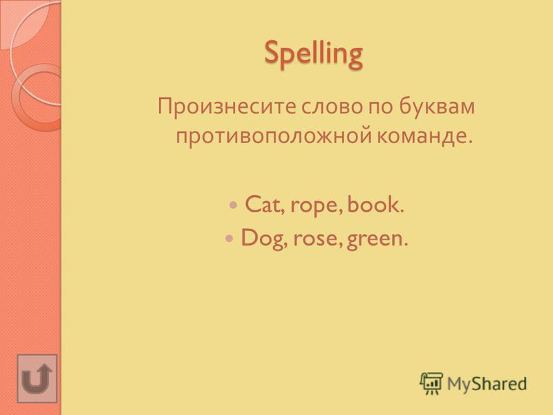 Spelling Произнесите слово по буквам противоположной команде. Cat, rope, book. Dog, rose, green.