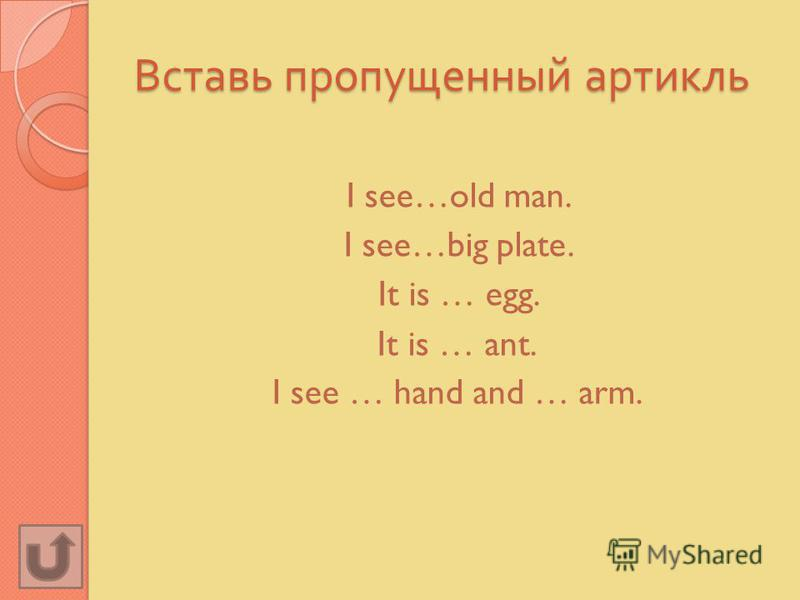 Вставь пропущенный артикль I see…old man. I see…big plate. It is … egg. It is … ant. I see … hand and … arm.