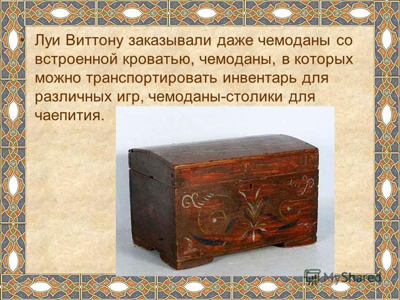 Луи Виттону заказывали даже чемоданы со встроенной кроватью, чемоданы, в которых можно транспортировать инвентарь для различных игр, чемоданы-столики для чаепития.
