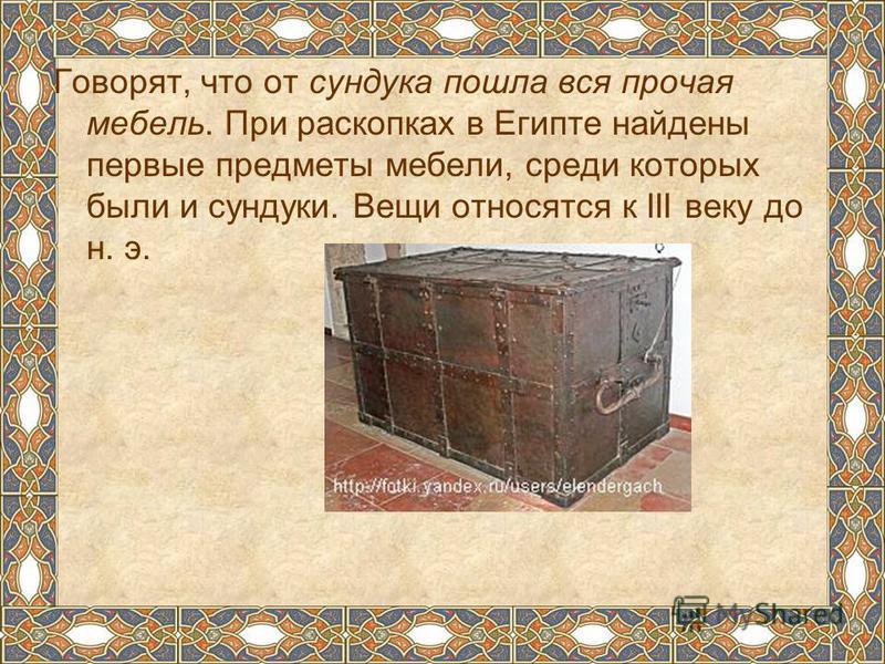 Говорят, что от сундука пошла вся прочая мебель. При раскопках в Египте найдены первые предметы мебели, среди которых были и сундуки. Вещи относятся к III веку до н. э.