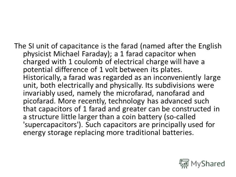 The SI unit of capacitance is the farad (named after the English physicist Michael Faraday); a 1 farad capacitor when charged with 1 coulomb of electrical charge will have a potential difference of 1 volt between its plates. Historically, a farad was